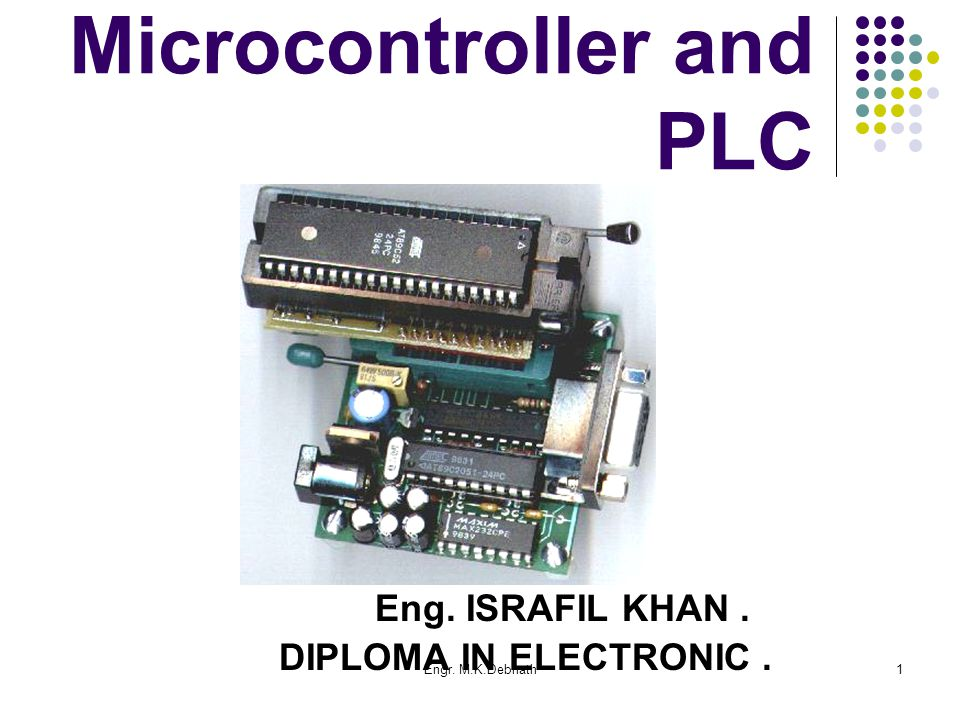 Engr. M.K.Debnath1 Microcontroller and PLC Eng. ISRAFIL KHAN. DIPLOMA IN ELECTRONIC.