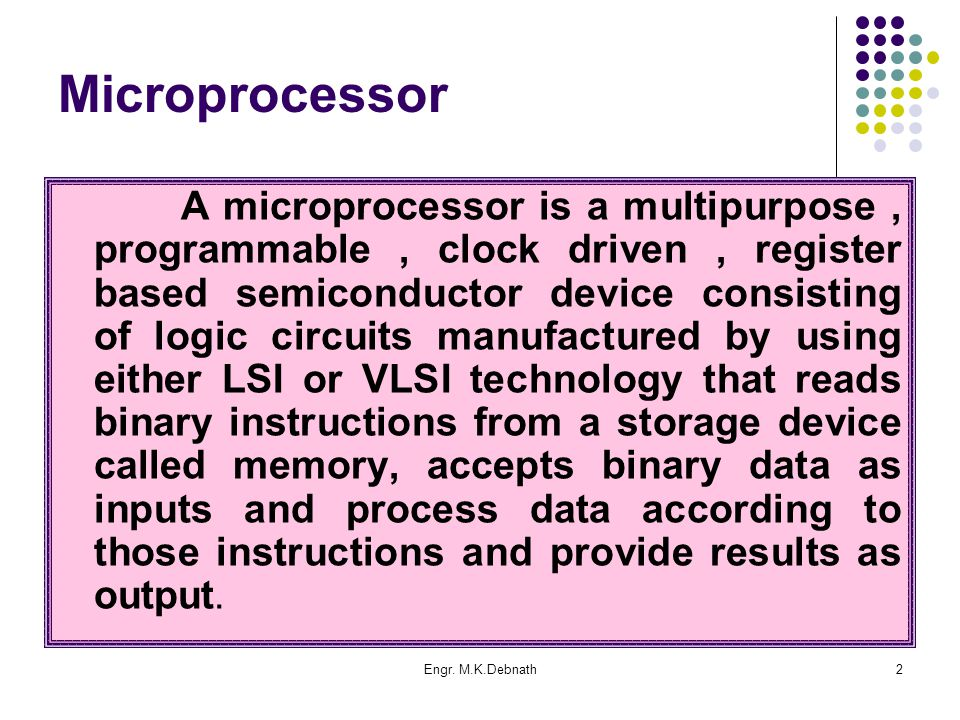 Engr. M.K.Debnath2 Microprocessor A microprocessor is a multipurpose, programmable, clock driven, register based semiconductor device consisting of lo