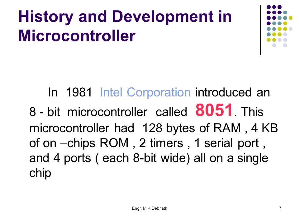 Engr. M.K.Debnath7 History and Development in Microcontroller In 1981 Intel Corporation introduced an 8 - bit microcontroller called 8051. This microc