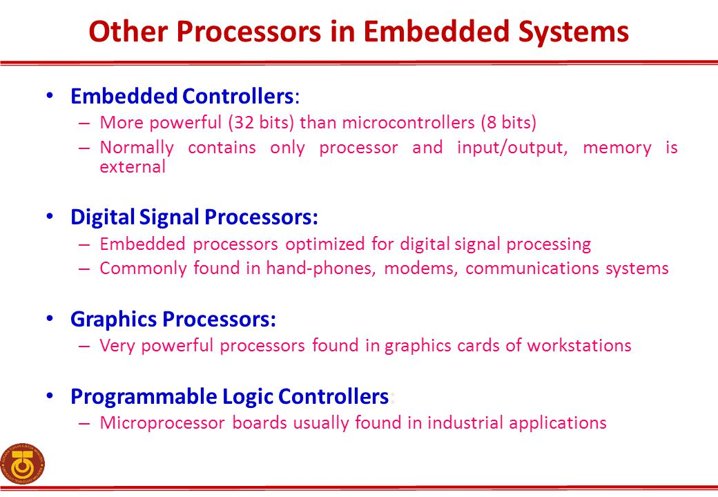 Other Processors in Embedded Systems Embedded Controllers: – More powerful (32 bits) than microcontrollers (8 bits) – Normally contains only processor and input/output, memory is external Digital Signal Processors: – Embedded processors optimized for digital signal processing – Commonly found in hand-phones, modems, communications systems Graphics Processors: – Very powerful processors found in graphics cards of workstations Programmable Logic Controllers: – Microprocessor boards usually found in industrial applications