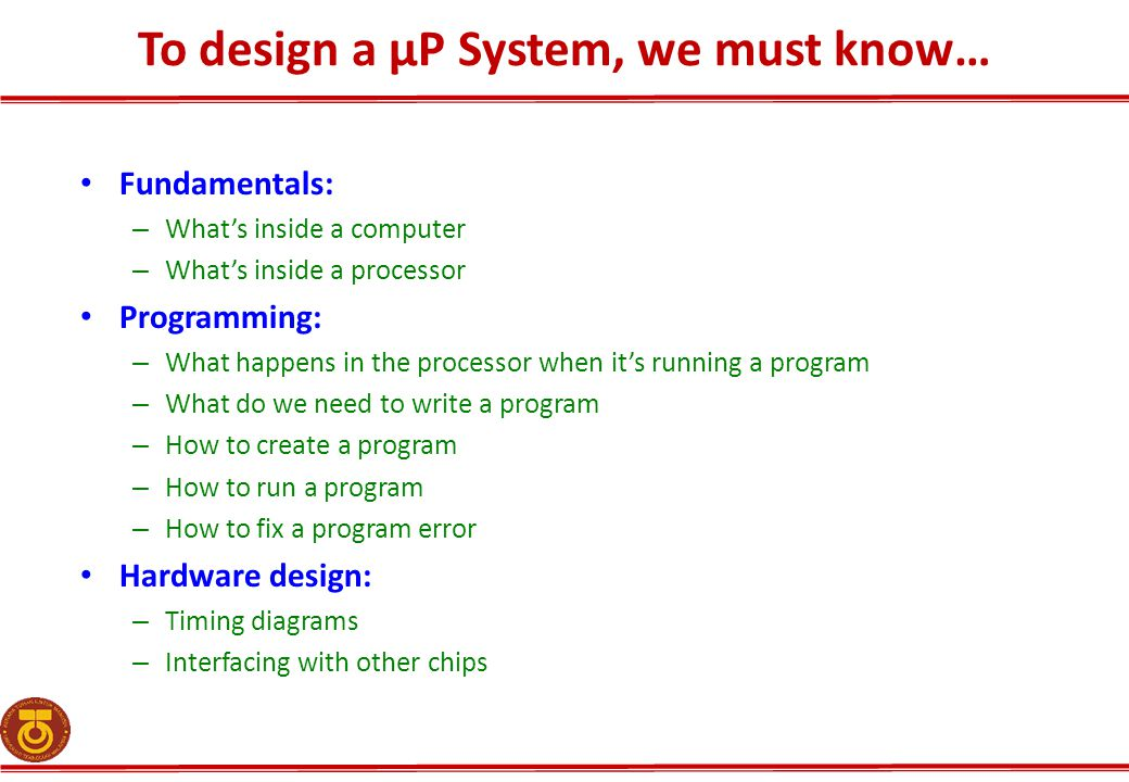 To design a µP System, we must know… Fundamentals: – What's inside a computer – What's inside a processor Programming: – What happens in the processor when it's running a program – What do we need to write a program – How to create a program – How to run a program – How to fix a program error Hardware design: – Timing diagrams – Interfacing with other chips