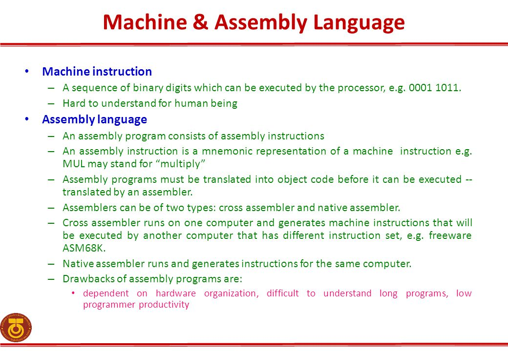 Machine & Assembly Language Machine instruction – A sequence of binary digits which can be executed by the processor, e.g. 0001 1011. – Hard to unders