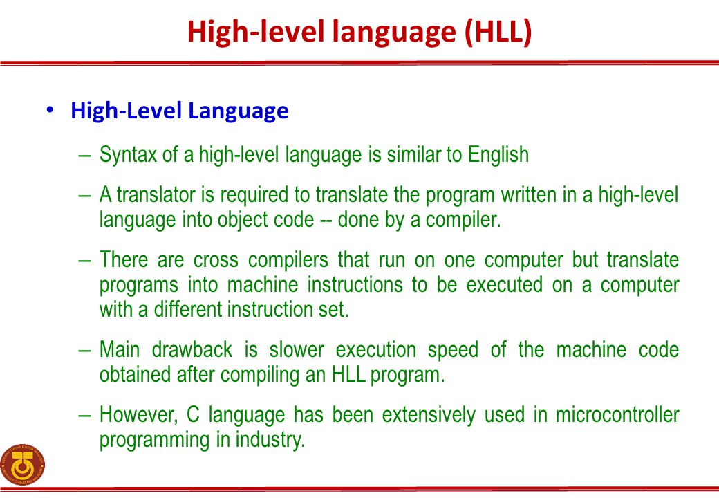 High-level language (HLL) High-Level Language – Syntax of a high-level language is similar to English – A translator is required to translate the program written in a high-level language into object code -- done by a compiler.