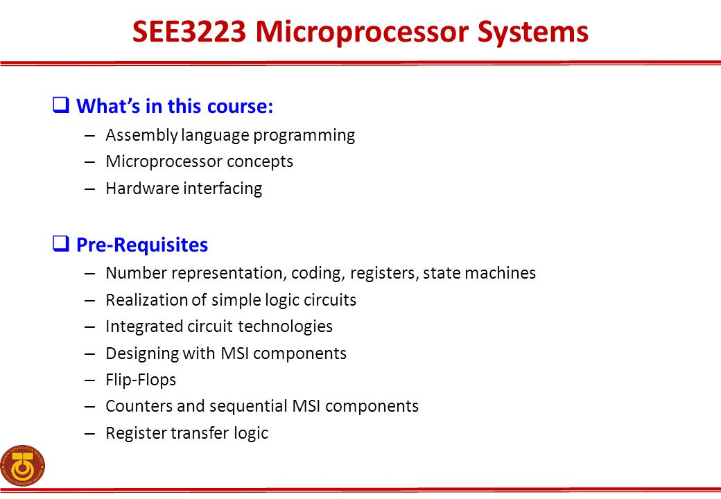 SEE3223 Microprocessor Systems  What's in this course: – Assembly language programming – Microprocessor concepts – Hardware interfacing  Pre-Requisites – Number representation, coding, registers, state machines – Realization of simple logic circuits – Integrated circuit technologies – Designing with MSI components – Flip-Flops – Counters and sequential MSI components – Register transfer logic