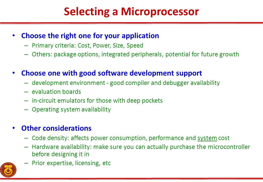 Selecting a Microprocessor Choose the right one for your application – Primary criteria: Cost, Power, Size, Speed – Others: package options, integrate
