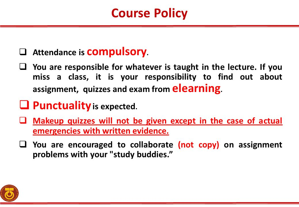 Course Policy  Attendance is compulsory.  You are responsible for whatever is taught in the lecture. If you miss a class, it is your responsibility