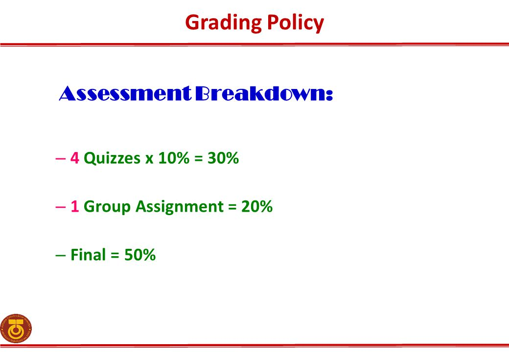 Grading Policy Assessment Breakdown: – 4 Quizzes x 10% = 30% – 1 Group Assignment = 20% – Final = 50%
