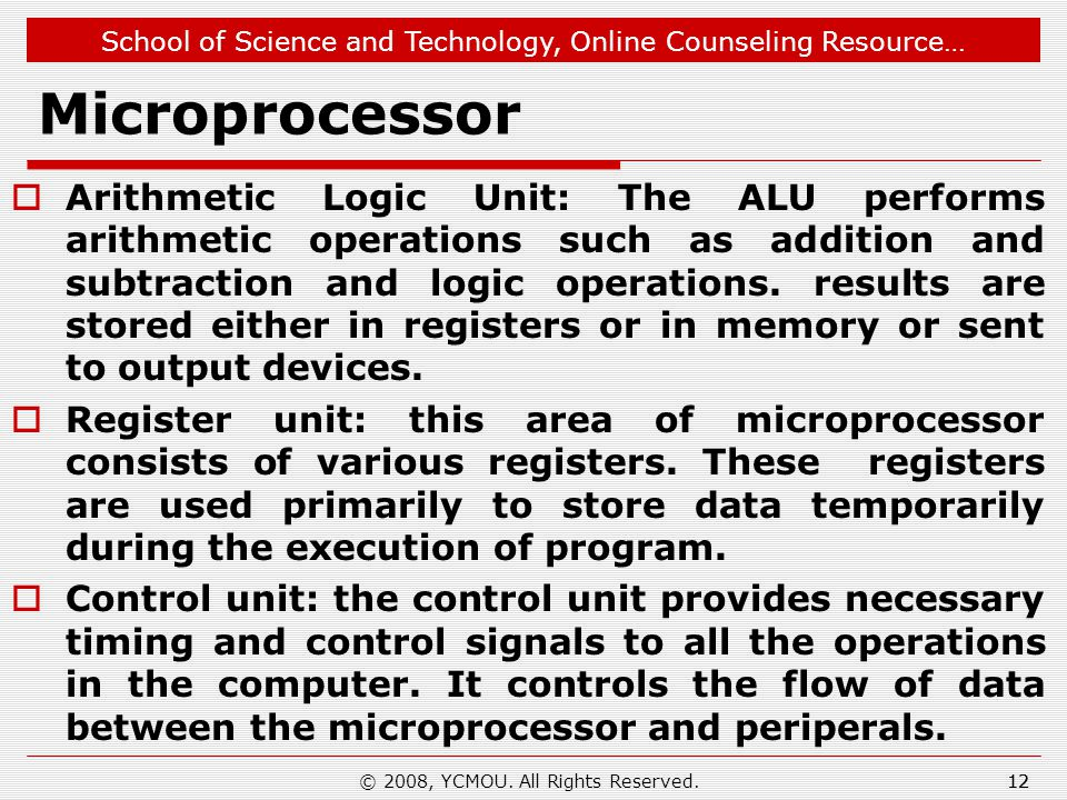 School of Science and Technology, Online Counseling Resource… Microprocessor  Arithmetic Logic Unit: The ALU performs arithmetic operations such as addition and subtraction and logic operations.