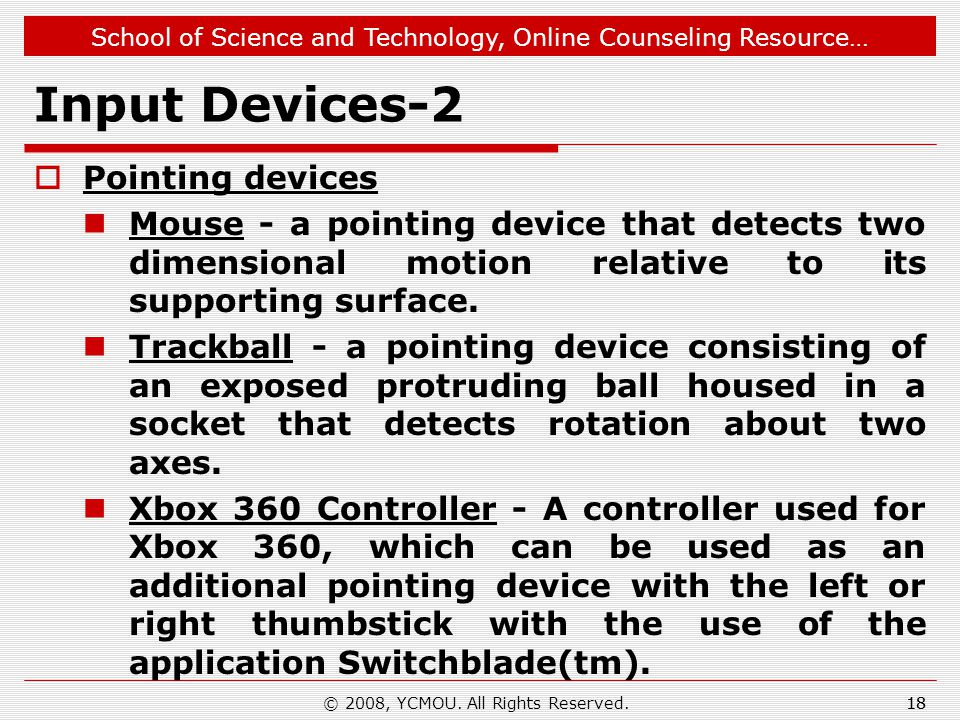 School of Science and Technology, Online Counseling Resource… Input Devices-2  Pointing devices Mouse - a pointing device that detects two dimensional motion relative to its supporting surface.