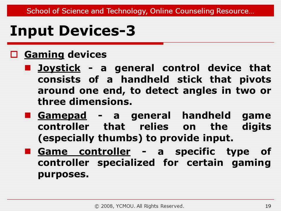 School of Science and Technology, Online Counseling Resource… Input Devices-3  Gaming devices Joystick - a general control device that consists of a handheld stick that pivots around one end, to detect angles in two or three dimensions.