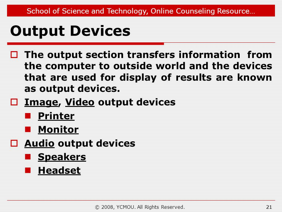 School of Science and Technology, Online Counseling Resource… Output Devices  The output section transfers information from the computer to outside world and the devices that are used for display of results are known as output devices.