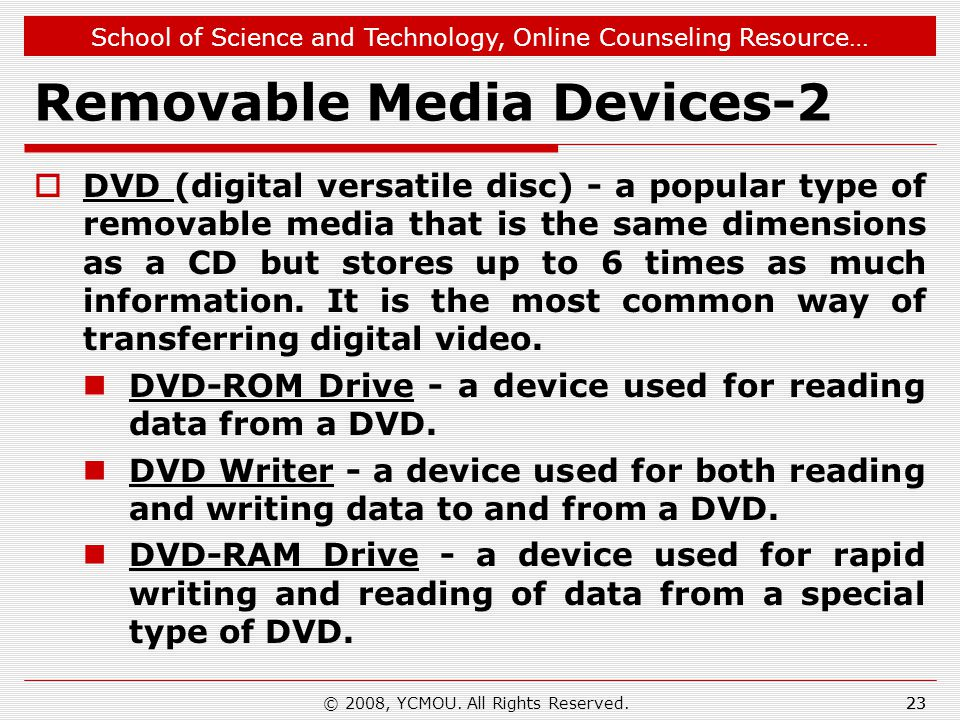 School of Science and Technology, Online Counseling Resource… Removable Media Devices-2  DVD (digital versatile disc) - a popular type of removable media that is the same dimensions as a CD but stores up to 6 times as much information.