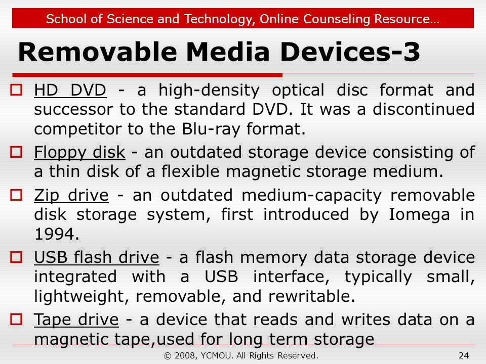 School of Science and Technology, Online Counseling Resource… Removable Media Devices-3  HD DVD - a high-density optical disc format and successor to the standard DVD.
