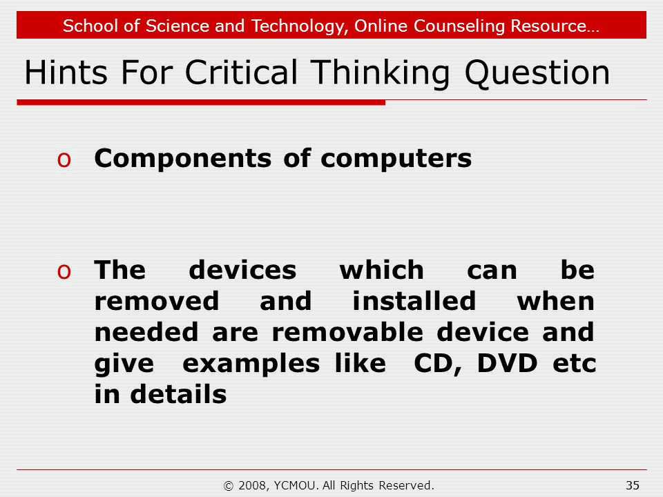School of Science and Technology, Online Counseling Resource… Hints For Critical Thinking Question oComponents of computers oThe devices which can be removed and installed when needed are removable device and give examples like CD, DVD etc in details © 2008, YCMOU.