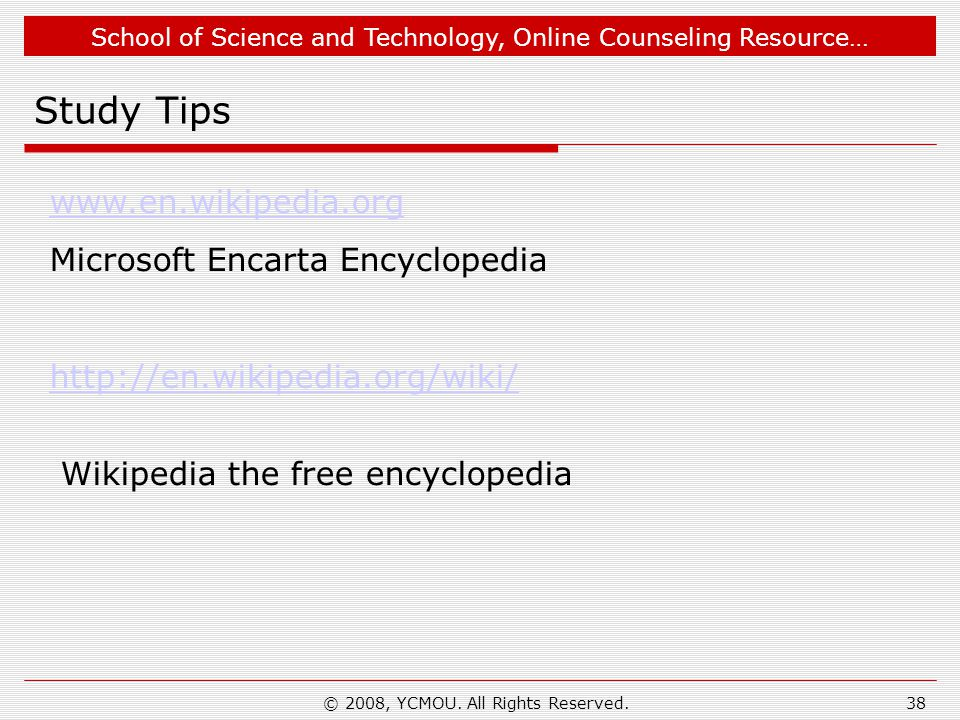 School of Science and Technology, Online Counseling Resource… Study Tips www.en.wikipedia.org Microsoft Encarta Encyclopedia http://en.wikipedia.org/wiki/ Wikipedia the free encyclopedia 38© 2008, YCMOU.