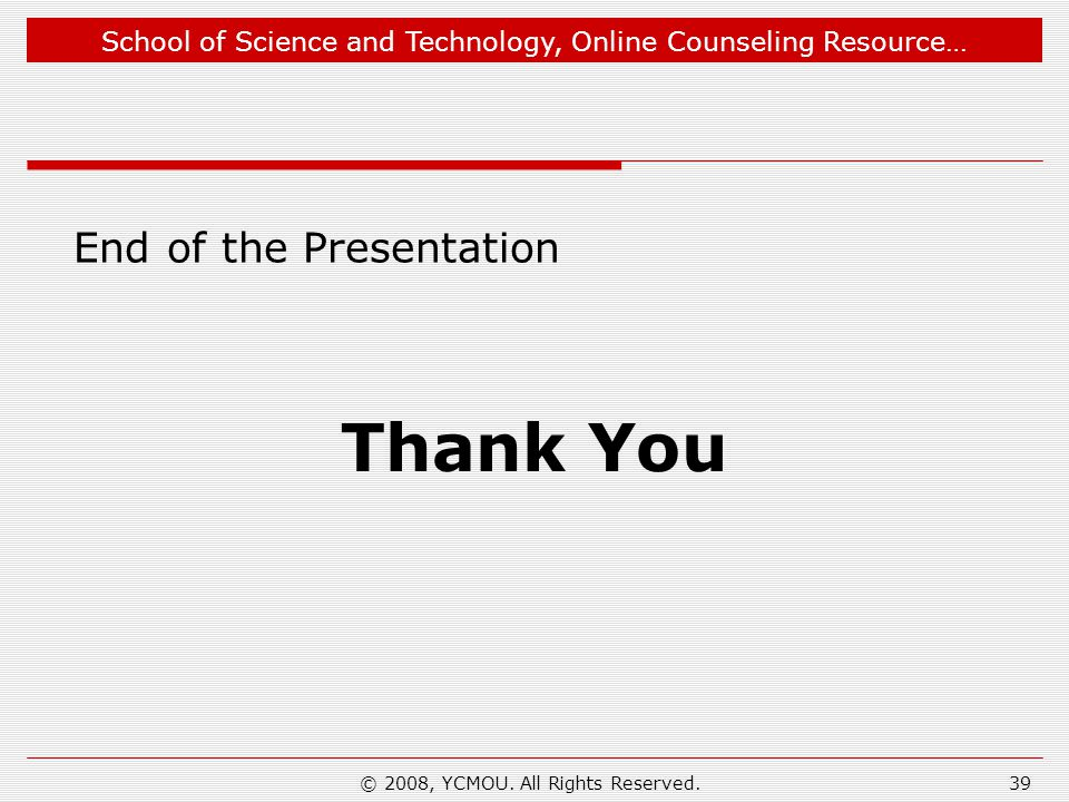 School of Science and Technology, Online Counseling Resource… End of the Presentation Thank You 39© 2008, YCMOU.