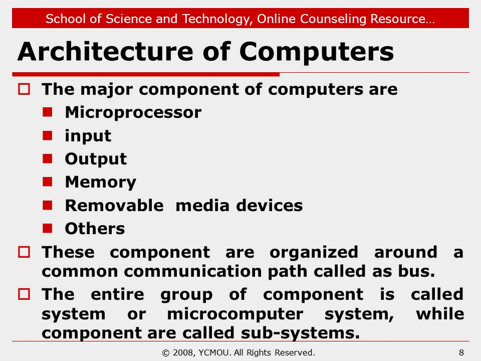 School of Science and Technology, Online Counseling Resource… Architecture of Computers  The major component of computers are Microprocessor input Output Memory Removable media devices Others  These component are organized around a common communication path called as bus.