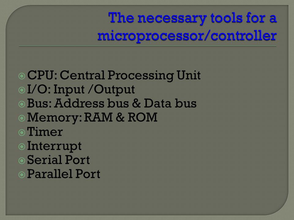  CPU: Central Processing Unit  I/O: Input /Output  Bus: Address bus & Data bus  Memory: RAM & ROM  Timer  Interrupt  Serial Port  Parallel Port