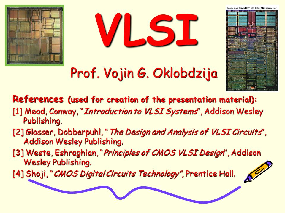"VLSIVLSI Prof. Vojin G. Oklobdzija References (used for creation of the presentation material): [1] Mead, Conway, ""Introduction to VLSI Systems"", Addi"