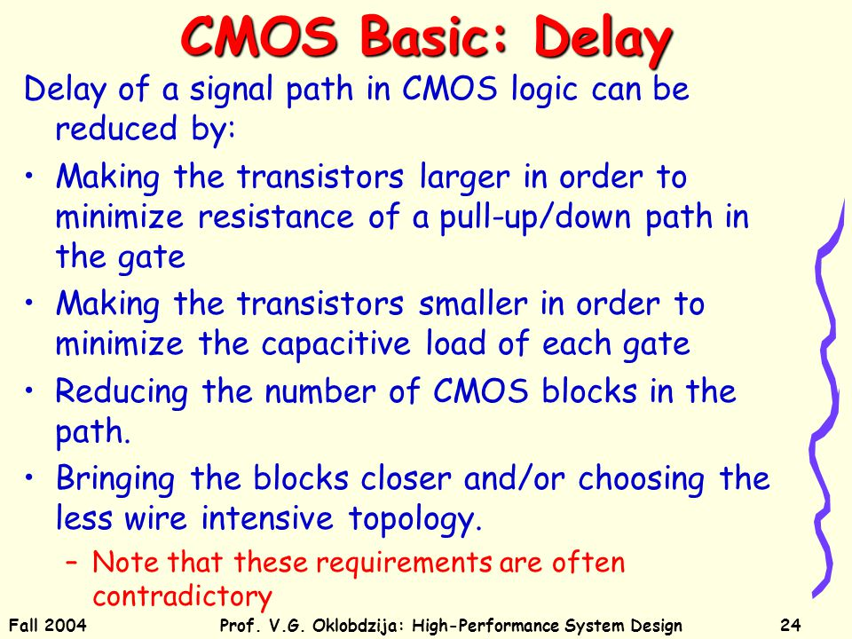 Fall 2004Prof. V.G. Oklobdzija: High-Performance System Design24 CMOS Basic: Delay Delay of a signal path in CMOS logic can be reduced by: Making the
