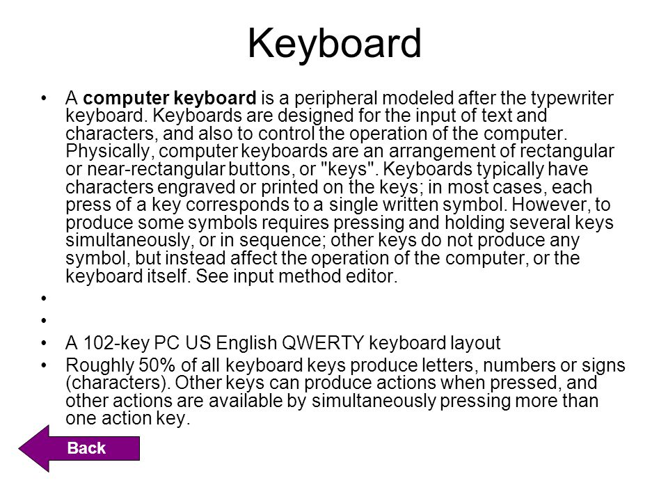 Keyboard A computer keyboard is a peripheral modeled after the typewriter keyboard. Keyboards are designed for the input of text and characters, and a