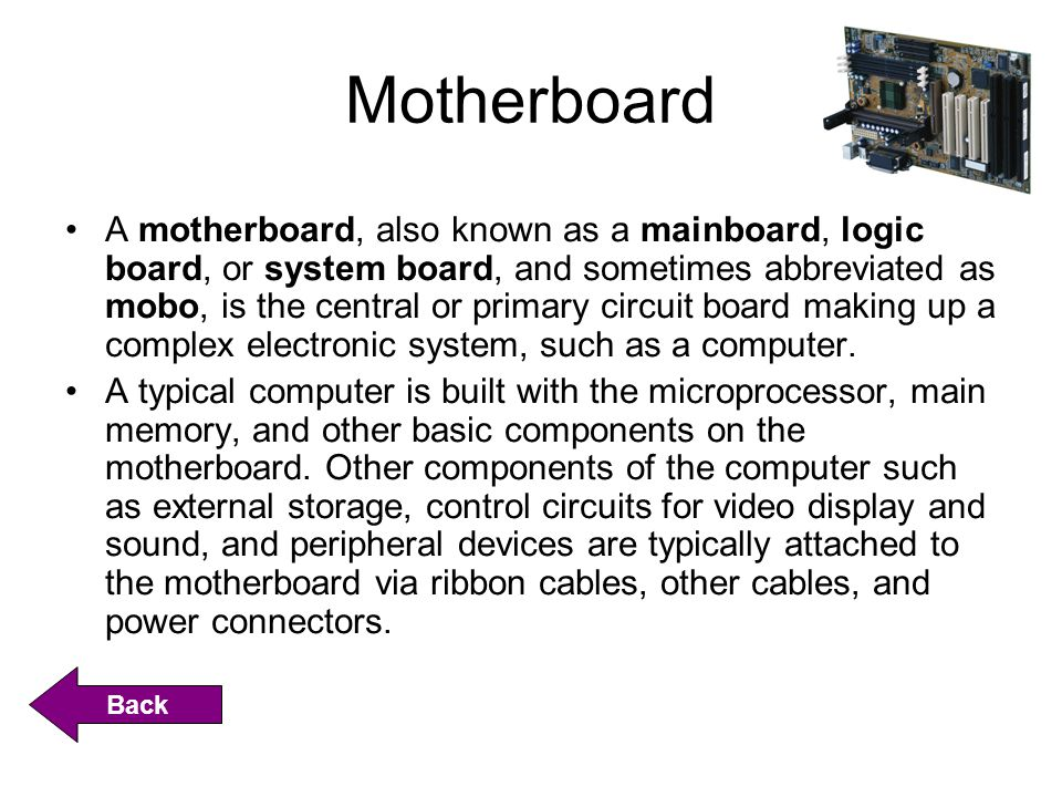 Motherboard A motherboard, also known as a mainboard, logic board, or system board, and sometimes abbreviated as mobo, is the central or primary circuit board making up a complex electronic system, such as a computer.