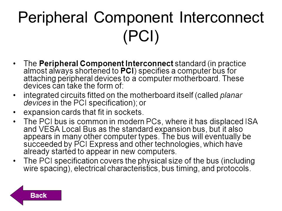 Peripheral Component Interconnect (PCI) The Peripheral Component Interconnect standard (in practice almost always shortened to PCI) specifies a comput