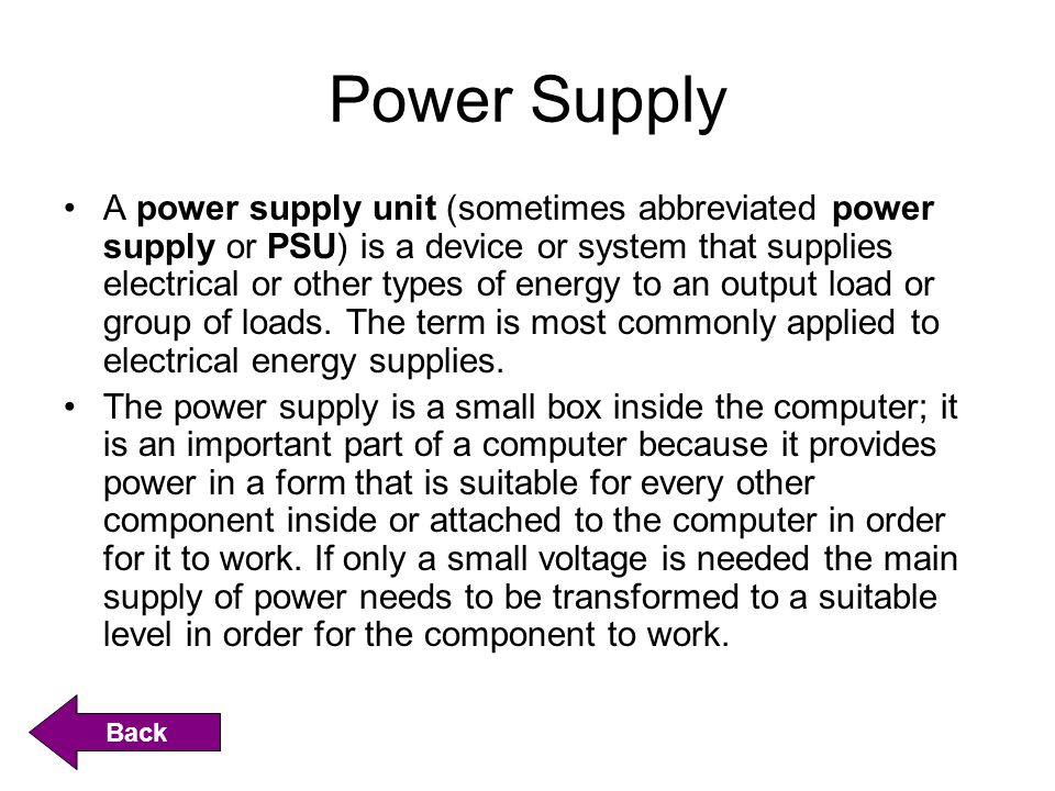 Power Supply A power supply unit (sometimes abbreviated power supply or PSU) is a device or system that supplies electrical or other types of energy to an output load or group of loads.