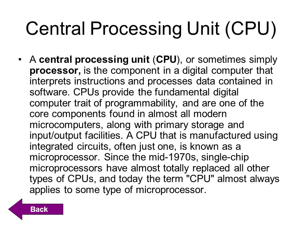Central Processing Unit (CPU) A central processing unit (CPU), or sometimes simply processor, is the component in a digital computer that interprets instructions and processes data contained in software.