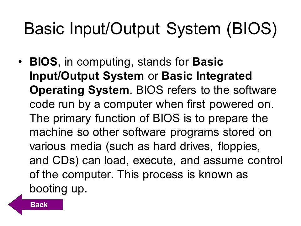 Basic Input/Output System (BIOS) BIOS, in computing, stands for Basic Input/Output System or Basic Integrated Operating System.