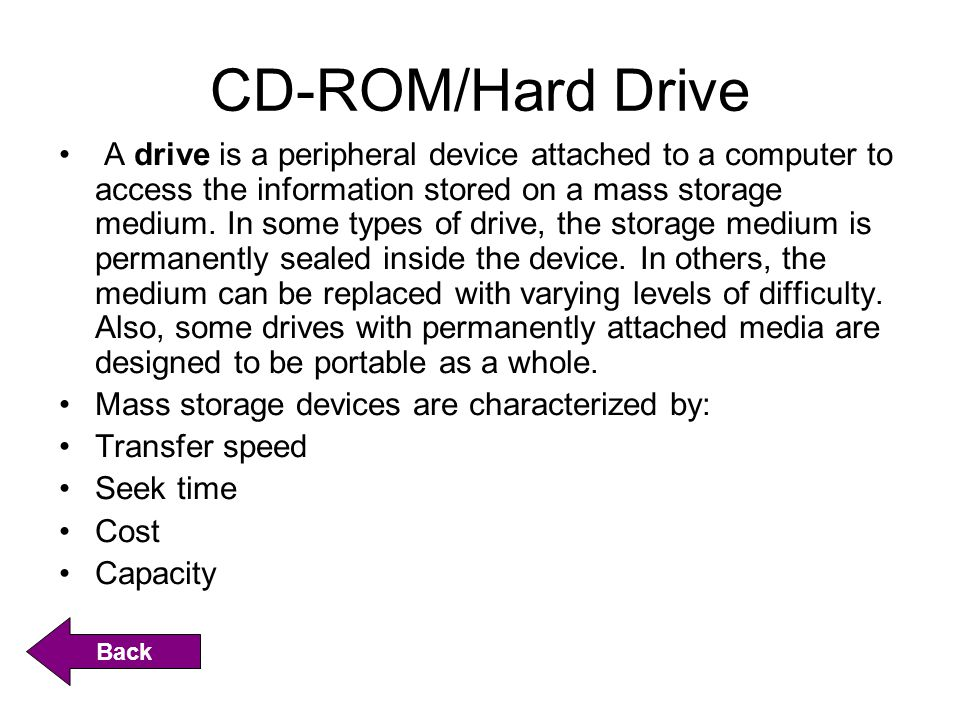 CD-ROM/Hard Drive A drive is a peripheral device attached to a computer to access the information stored on a mass storage medium. In some types of dr