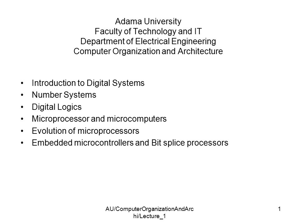 AU/ComputerOrganizationAndArc hi/Lecture_1 1 Adama University Faculty of Technology and IT Department of Electrical Engineering Computer Organization and Architecture Introduction to Digital Systems Number Systems Digital Logics Microprocessor and microcomputers Evolution of microprocessors Embedded microcontrollers and Bit splice processors