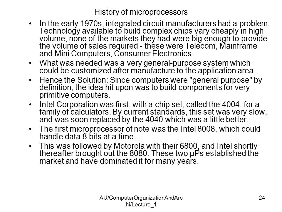 AU/ComputerOrganizationAndArc hi/Lecture_1 24 History of microprocessors In the early 1970s, integrated circuit manufacturers had a problem.