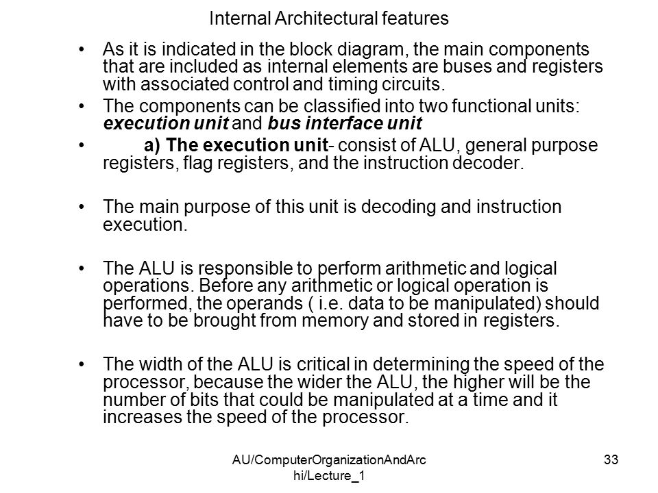 AU/ComputerOrganizationAndArc hi/Lecture_1 33 Internal Architectural features As it is indicated in the block diagram, the main components that are included as internal elements are buses and registers with associated control and timing circuits.