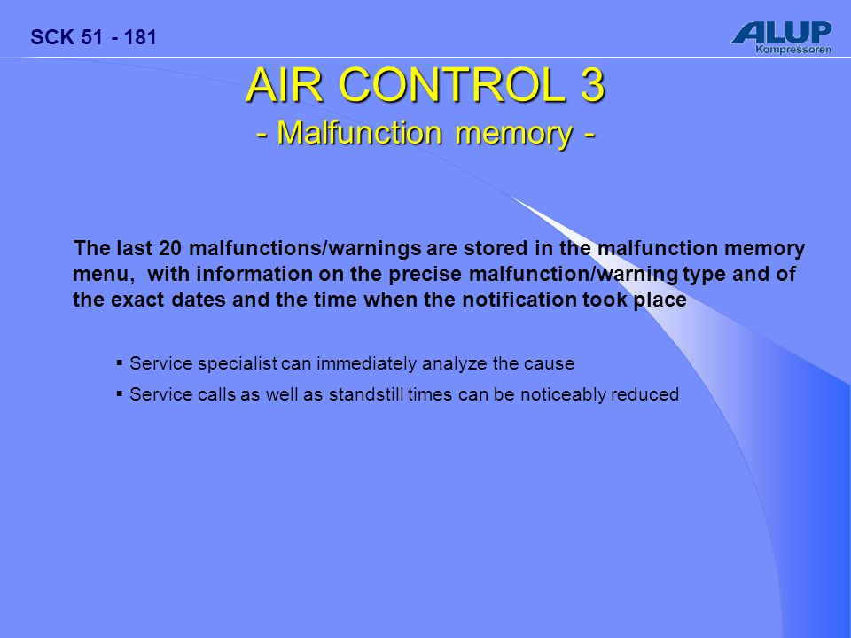 SCK 51 - 181 AIR CONTROL 3 - Malfunction memory - The last 20 malfunctions/warnings are stored in the malfunction memory menu, with information on the precise malfunction/warning type and of the exact dates and the time when the notification took place  Service specialist can immediately analyze the cause  Service calls as well as standstill times can be noticeably reduced