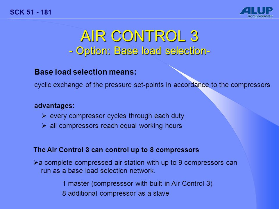 SCK 51 - 181 AIR CONTROL 3 - Option: Base load selection- Base load selection means: cyclic exchange of the pressure set-points in accordance to the compressors advantages:  every compressor cycles through each duty  all compressors reach equal working hours The Air Control 3 can control up to 8 compressors  a complete compressed air station with up to 9 compressors can run as a base load selection network.