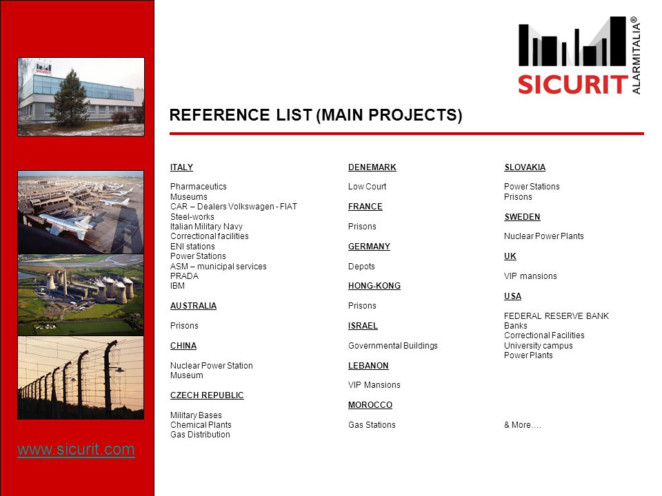 REFERENCE LIST (MAIN PROJECTS) ITALY Pharmaceutics Museums CAR – Dealers Volkswagen - FIAT Steel-works Italian Military Navy Correctional facilities ENI stations Power Stations ASM – municipal services PRADA IBM AUSTRALIA Prisons CHINA Nuclear Power Station Museum CZECH REPUBLIC Military Bases Chemical Plants Gas Distribution DENEMARK Low Court FRANCE Prisons GERMANY Depots HONG-KONG Prisons ISRAEL Governmental Buildings LEBANON VIP Mansions MOROCCO Gas Stations SLOVAKIA Power Stations Prisons SWEDEN Nuclear Power Plants UK VIP mansions USA FEDERAL RESERVE BANK Banks Correctional Facilities University campus Power Plants & More….