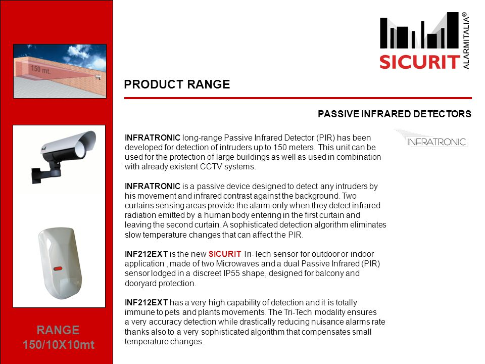 PRODUCT RANGE PASSIVE INFRARED DETECTORS RANGE 150/10X10mt INFRATRONIC long-range Passive Infrared Detector (PIR) has been developed for detection of intruders up to 150 meters.