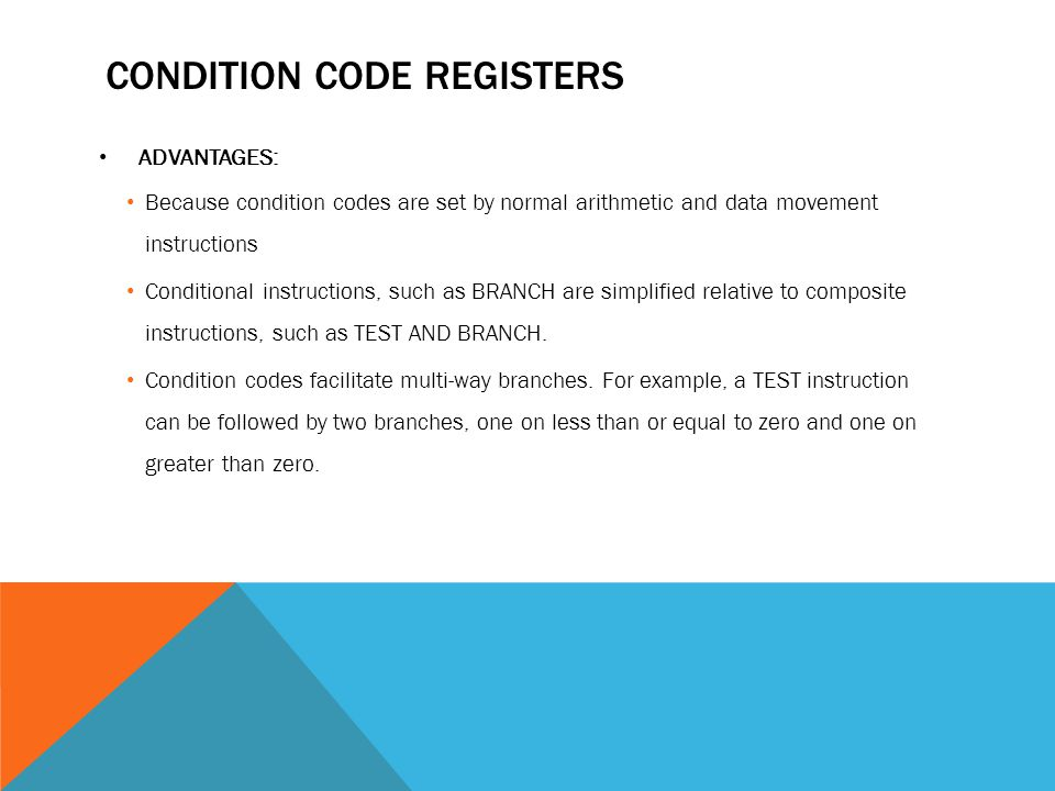 CONDITION CODE REGISTERS ADVANTAGES: Because condition codes are set by normal arithmetic and data movement instructions Conditional instructions, such as BRANCH are simplified relative to composite instructions, such as TEST AND BRANCH.