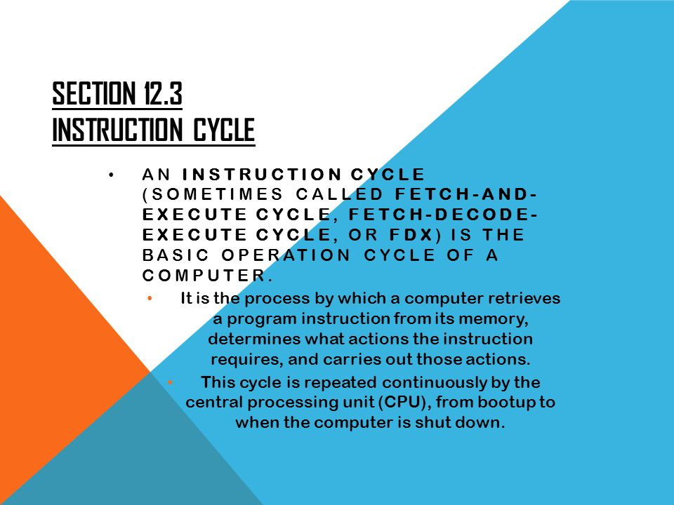 SECTION 12.3 INSTRUCTION CYCLE AN INSTRUCTION CYCLE (SOMETIMES CALLED FETCH-AND- EXECUTE CYCLE, FETCH-DECODE- EXECUTE CYCLE, OR FDX) IS THE BASIC OPERATION CYCLE OF A COMPUTER.