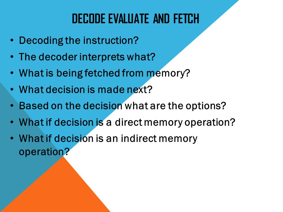 DECODE EVALUATE AND FETCH Decoding the instruction.