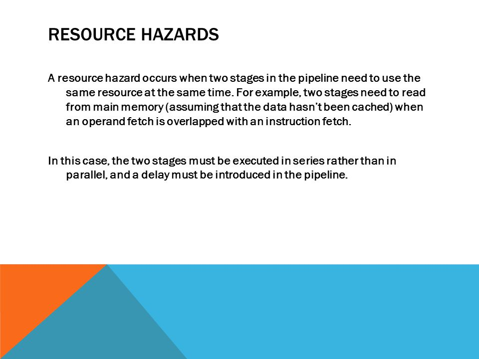 RESOURCE HAZARDS A resource hazard occurs when two stages in the pipeline need to use the same resource at the same time.
