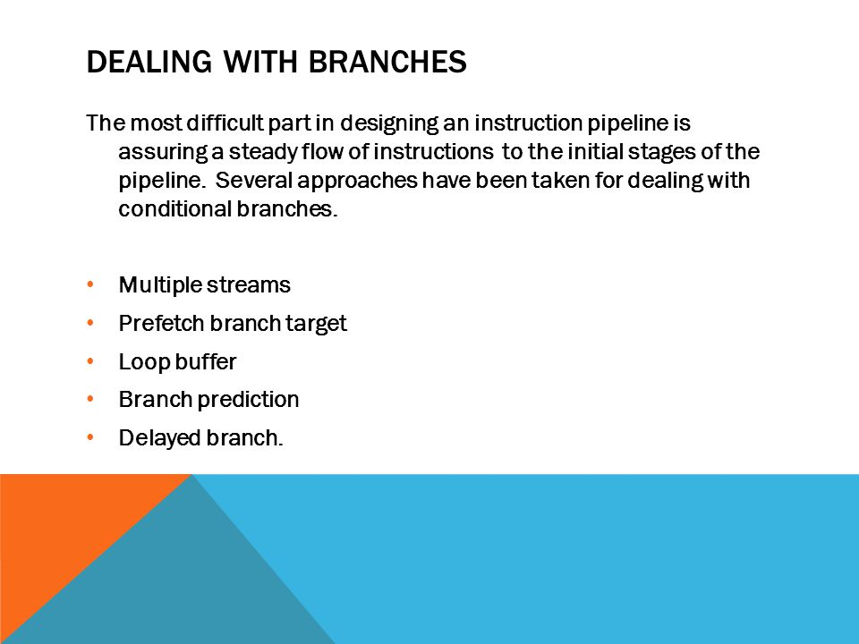 DEALING WITH BRANCHES The most difficult part in designing an instruction pipeline is assuring a steady flow of instructions to the initial stages of the pipeline.