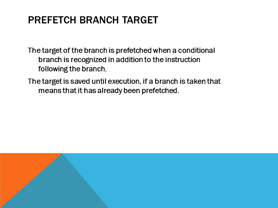 PREFETCH BRANCH TARGET The target of the branch is prefetched when a conditional branch is recognized in addition to the instruction following the branch.