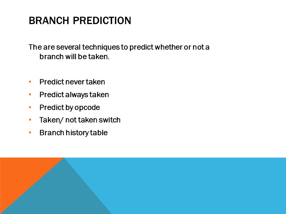 BRANCH PREDICTION The are several techniques to predict whether or not a branch will be taken.