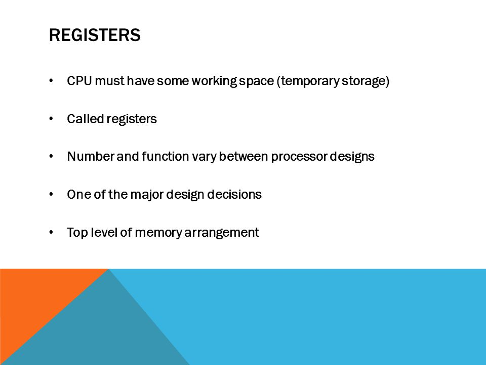 REGISTERS CPU must have some working space (temporary storage) Called registers Number and function vary between processor designs One of the major design decisions Top level of memory arrangement