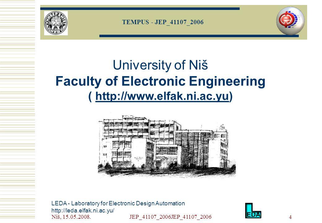 Niš, 15.05.2008.JEP_41107_2006JEP_41107_2006 4 LEDA - Laboratory for Electronic Design Automation http://leda.elfak.ni.ac.yu/ University of Niš Faculty of Electronic Engineering ( http://www.elfak.ni.ac.yu)http://www.elfak.ni.ac.yu TEMPUS - JEP_41107_2006