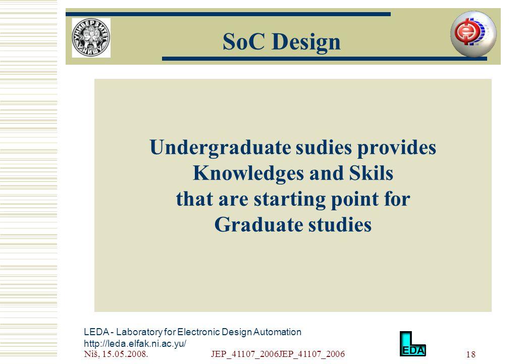 Niš, 15.05.2008.JEP_41107_2006JEP_41107_2006 18 LEDA - Laboratory for Electronic Design Automation http://leda.elfak.ni.ac.yu/ Undergraduate sudies provides Knowledges and Skils that are starting point for Graduate studies SoC Design