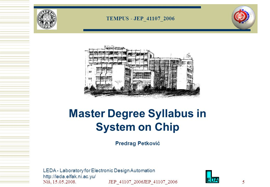 Niš, 15.05.2008.JEP_41107_2006JEP_41107_2006 5 LEDA - Laboratory for Electronic Design Automation http://leda.elfak.ni.ac.yu/ Master Degree Syllabus in System on Chip Predrag Petković TEMPUS - JEP_41107_2006