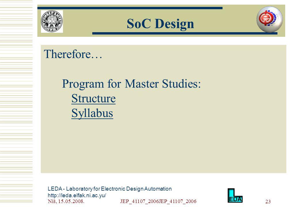 Niš, 15.05.2008.JEP_41107_2006JEP_41107_2006 23 LEDA - Laboratory for Electronic Design Automation http://leda.elfak.ni.ac.yu/ Therefore… Program for Master Studies: Structure Syllabus SoC Design